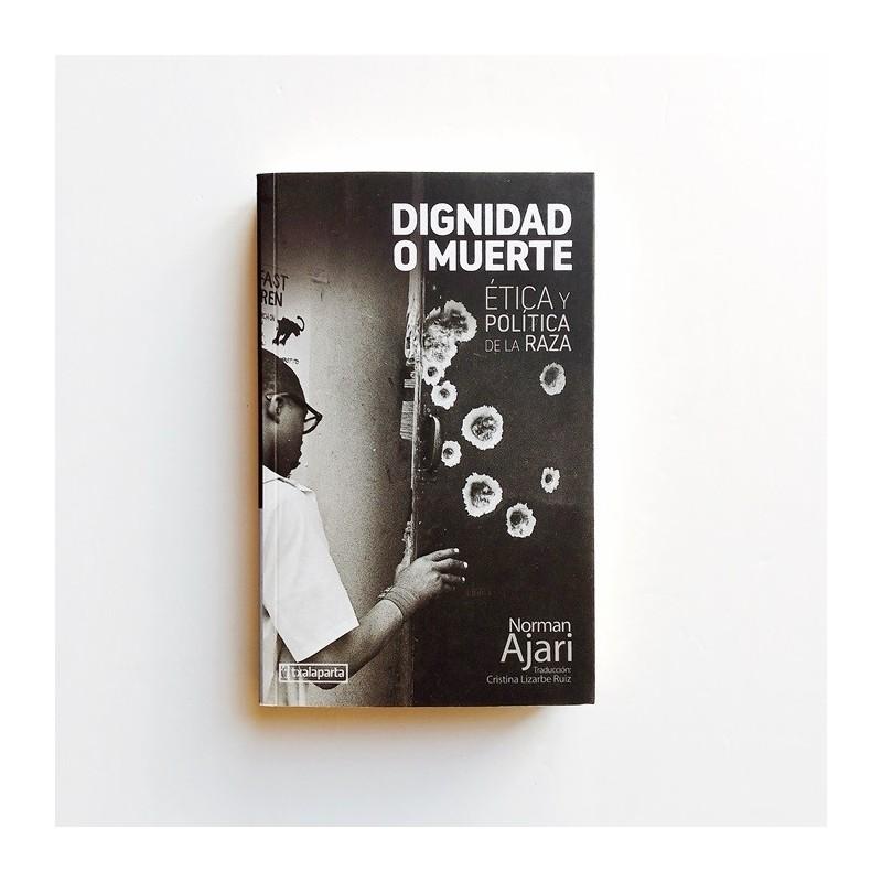 Dignidad o muerte - Ética y política de la raza - Norman Ajari