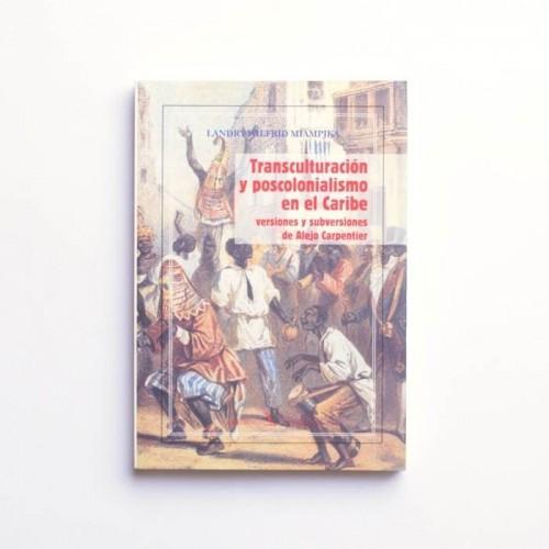 Transculturación y postcolonialismo en el Caribe. Versiones y subversiones de Alejo Carpentier - Landry Wilfrid Miampika