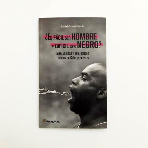 ¿es fácil ser hombre y difícil ser negro? Masculinidad y estereotipos raciales en cuba (1898-1912) - Maikel Colón Pichardo