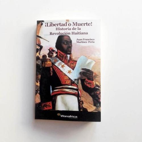 ¡Libertad o muete! Historia de la revolución haitiana - Juan Francisco Martinez Pereira