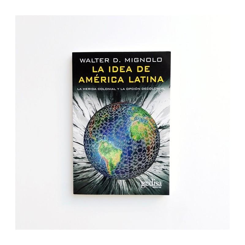 La idea de América Latina. La herida colonial y la opción decolonial - Walter D. Mignolo