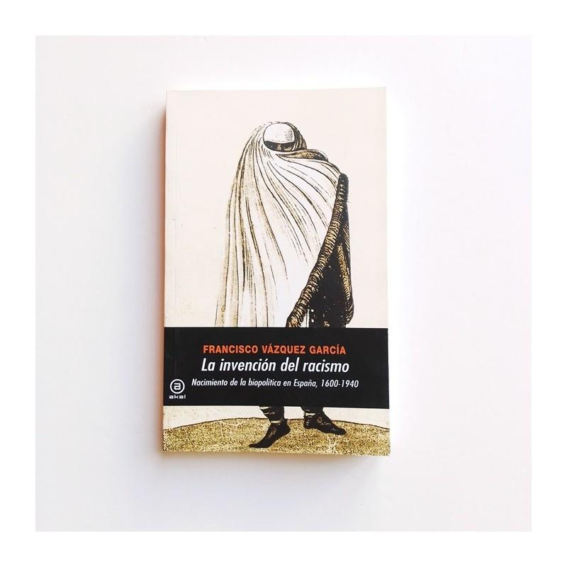 La invención del racismo. Nacimiento de la biopolítica en España, 1600-1940  - Francisco Vazquez Garcia