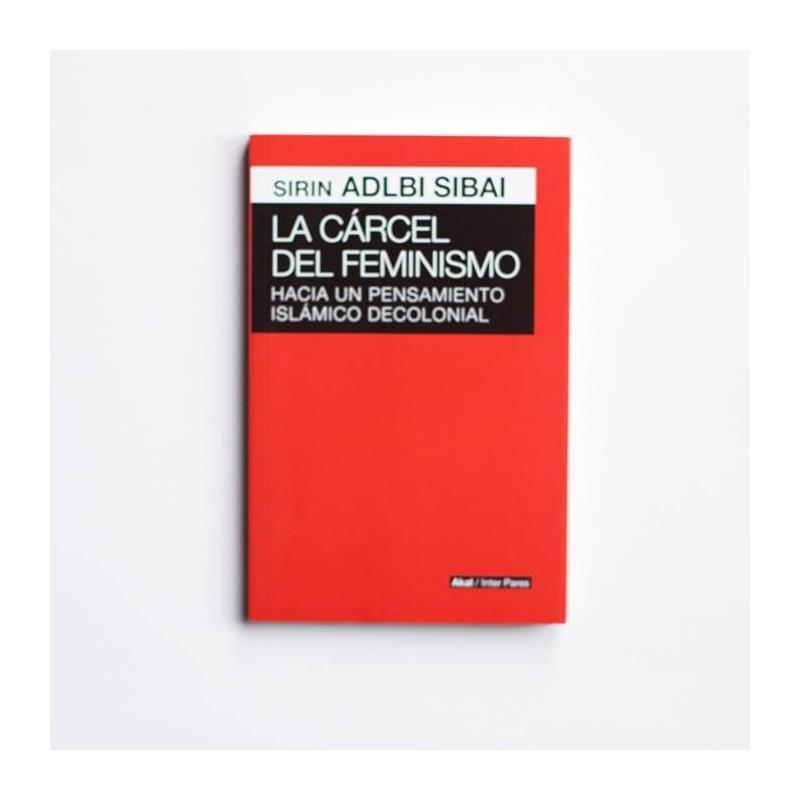 La carcel del Feminismo. Hacia un pensamiento islamico decolonial - Sirin Adlbi Sibai