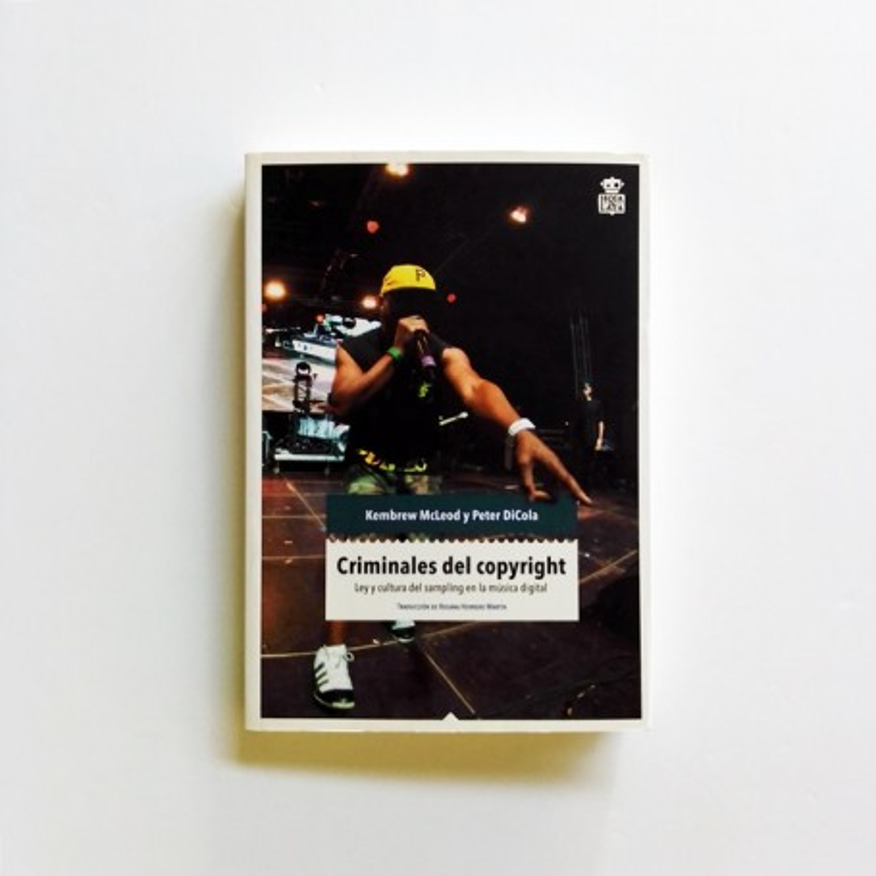Criminales del Copyright. Ley y cultura del sampling en la música electrónica - MCLEOD, KEMBREW / DICOLA, PETER
